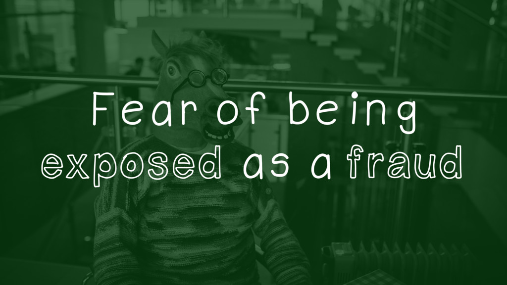 Fear of being exposed as a fraud