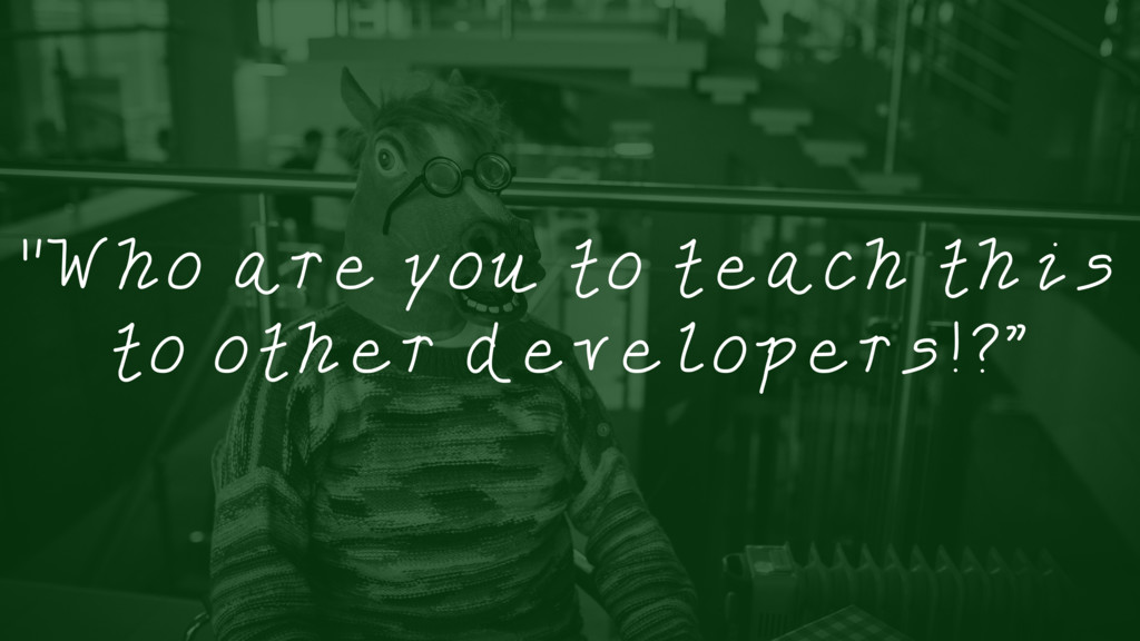 """""""Who are you to teach this to other developers!..."""