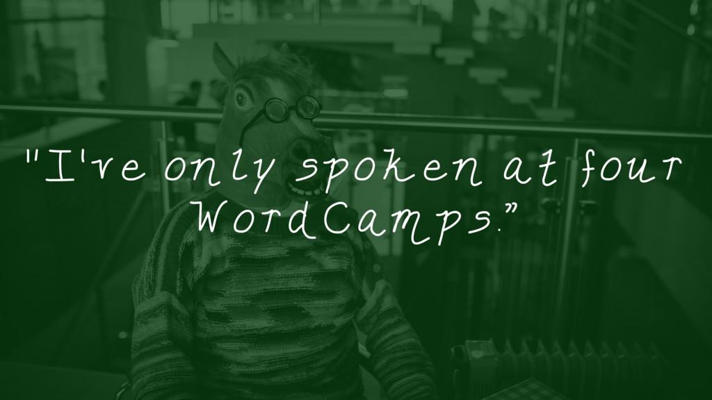 """I've only spoken at four WordCamps."""