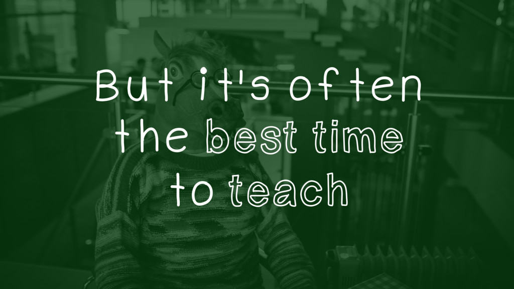 But it's often the best time to teach