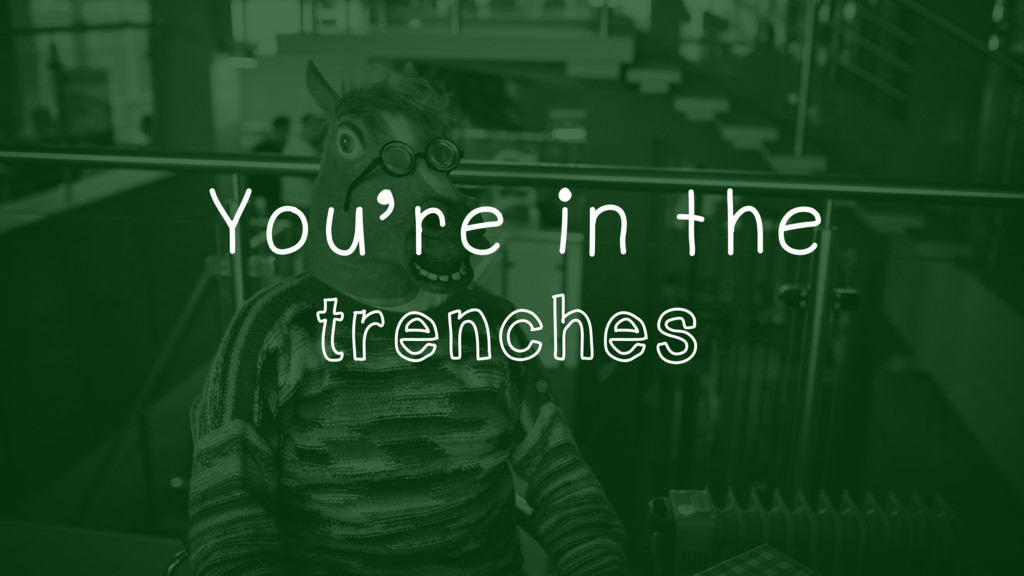 You're in the trenches