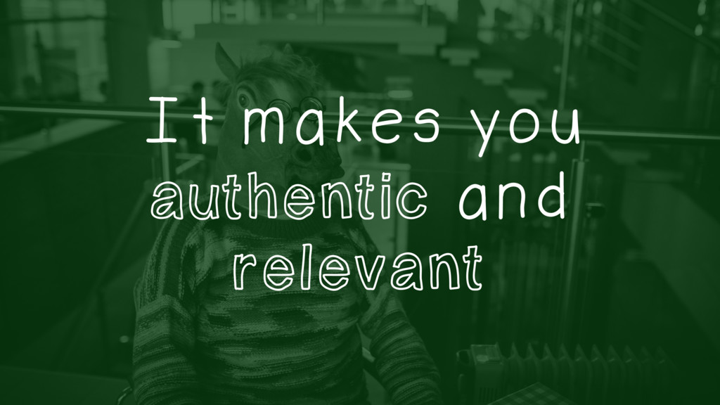 It makes you authentic and relevant