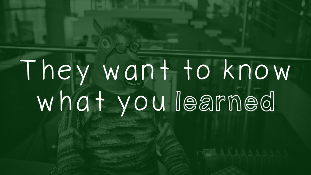 They want to know what you learned