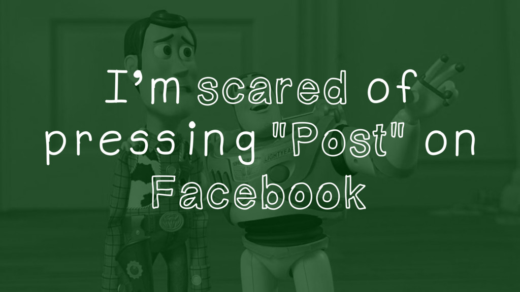 """I'm scared of pressing """"Post"""" on Facebook"""