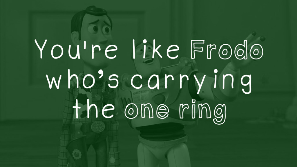 You're like Frodo who's carrying the one ring