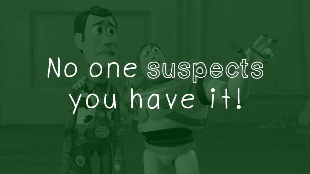 No one suspects you have it!