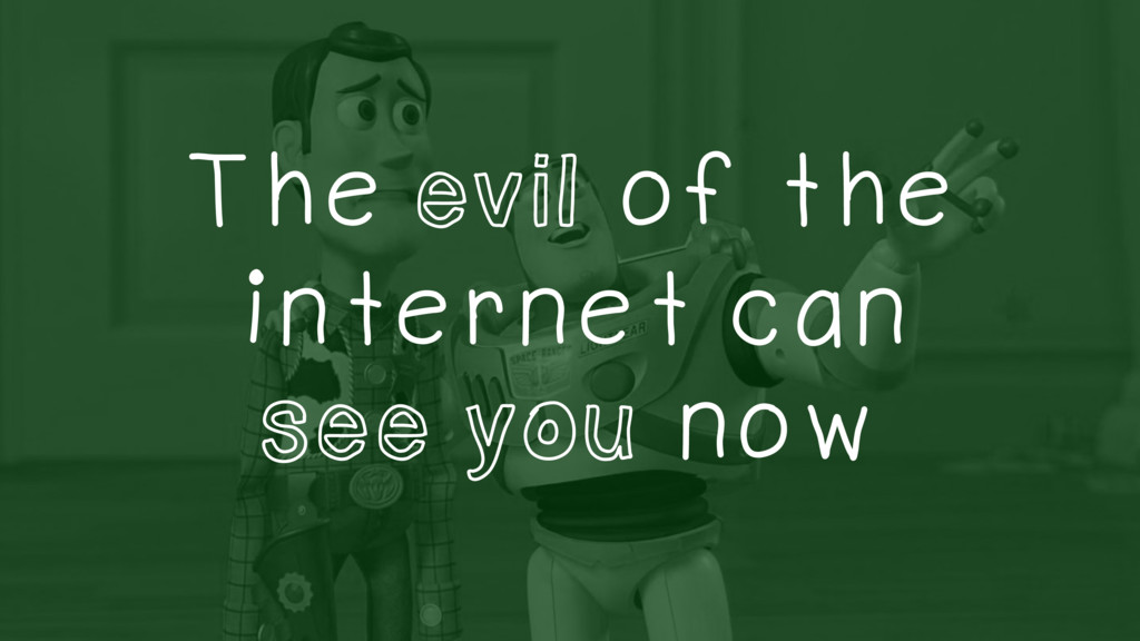 The evil of the internet can see you now