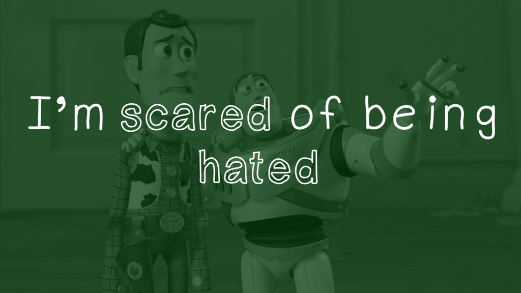 I'm scared of being hated