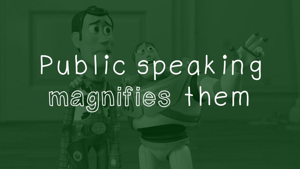 Public speaking magnifies them