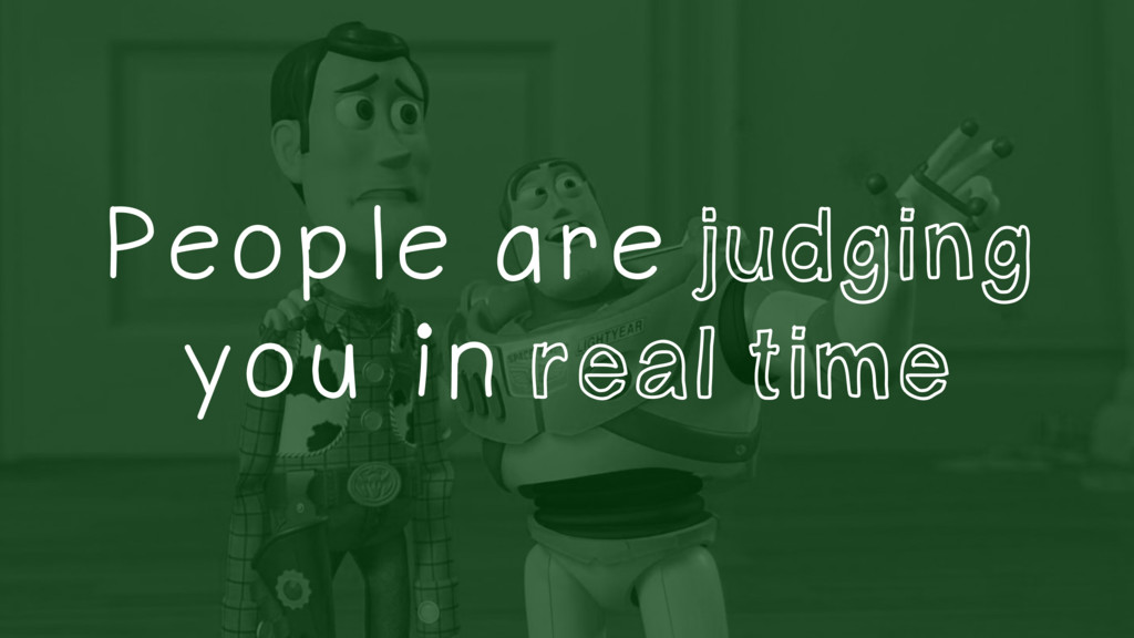 People are judging you in real time