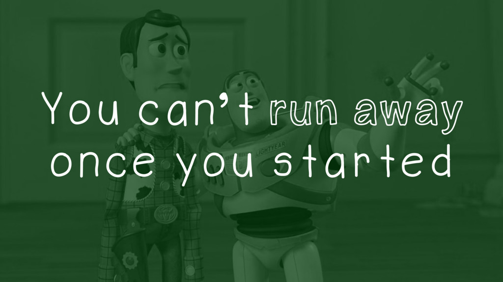 You can't run away once you started