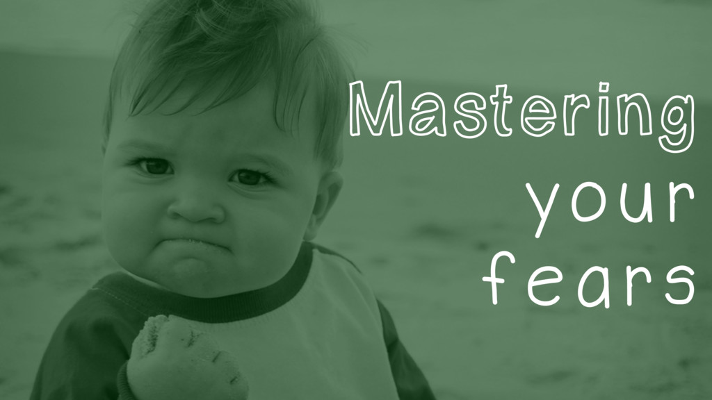 Mastering your fears