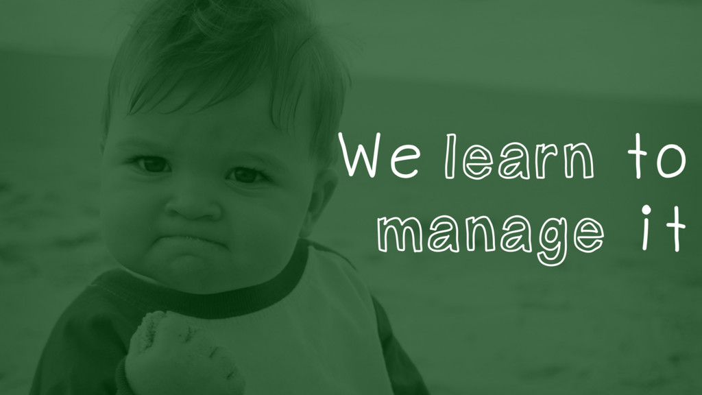We learn to manage it