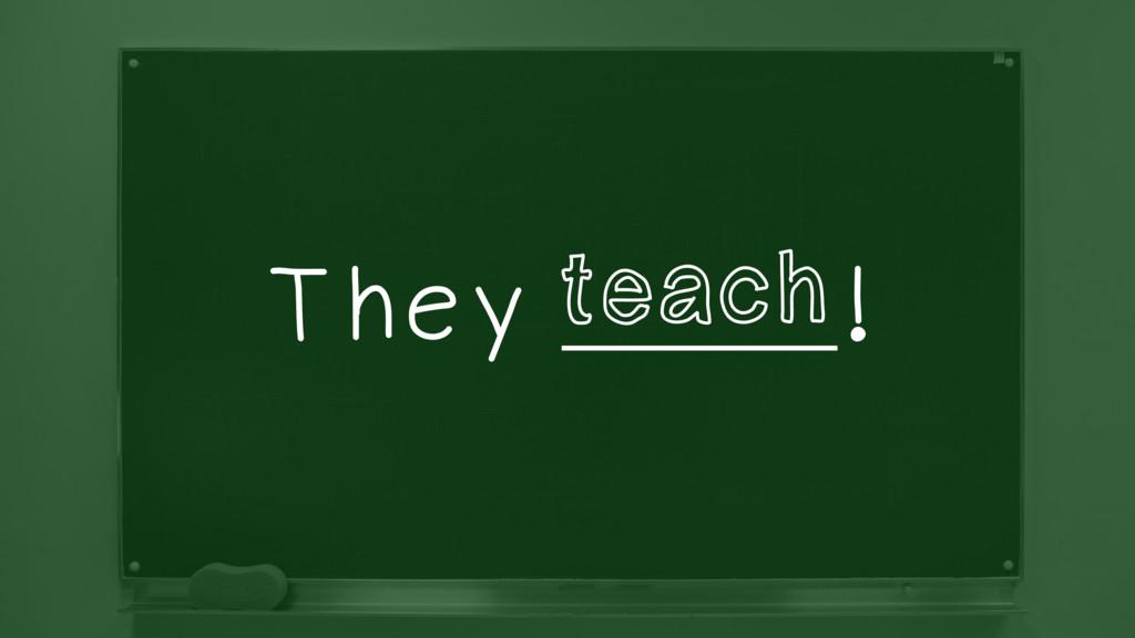 They ________! teach