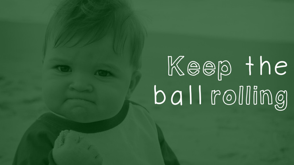 Keep the ball rolling