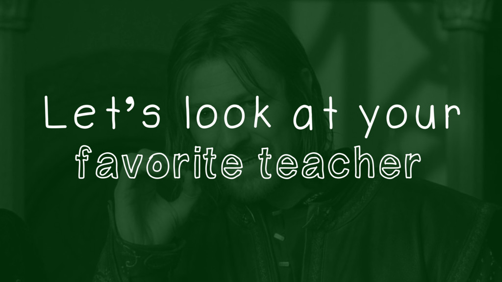 Let's look at your favorite teacher
