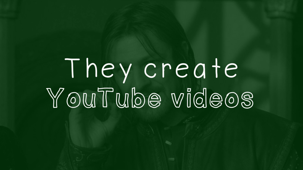 They create YouTube videos