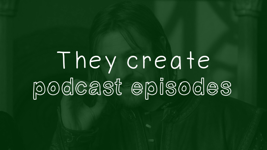 They create podcast episodes