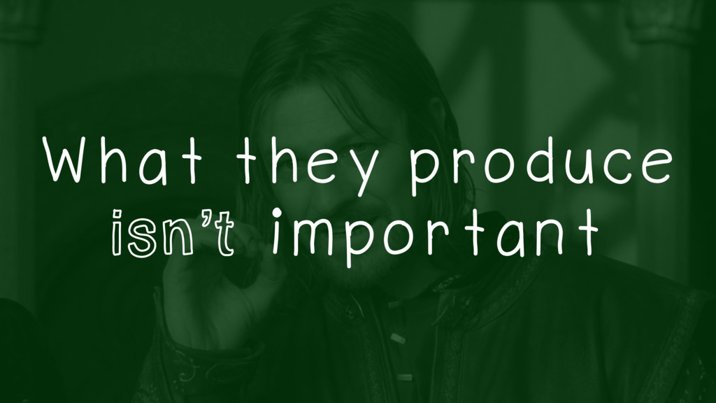 What they produce isn't important