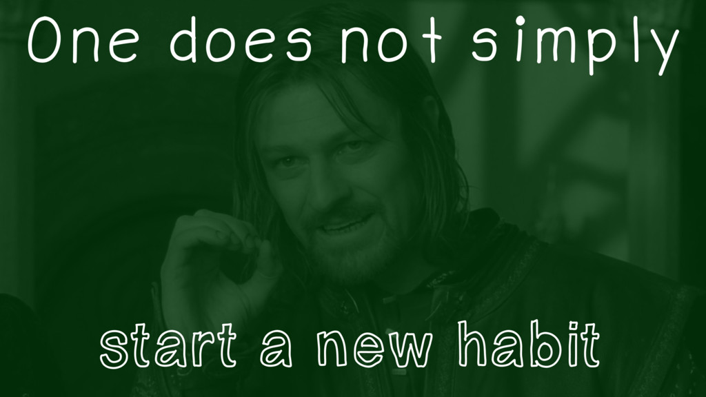 One does not simply start a new habit