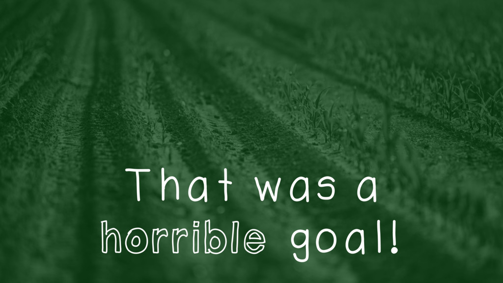 That was a horrible goal!