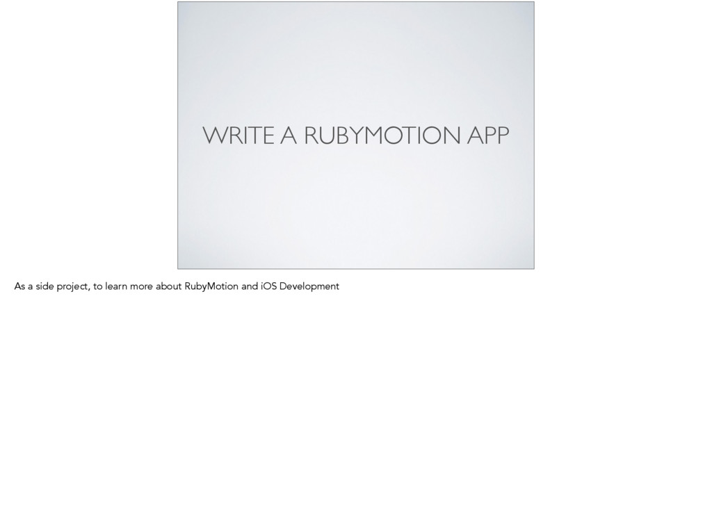 WRITE A RUBYMOTION APP As a side project, to le...
