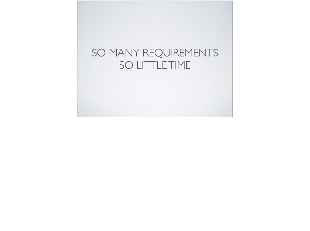 SO MANY REQUIREMENTS  SO LITTLE TIME