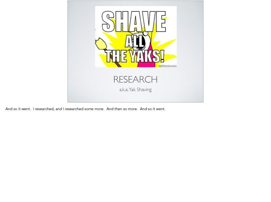 RESEARCH a.k.a. Yak Shaving And so it went. I r...