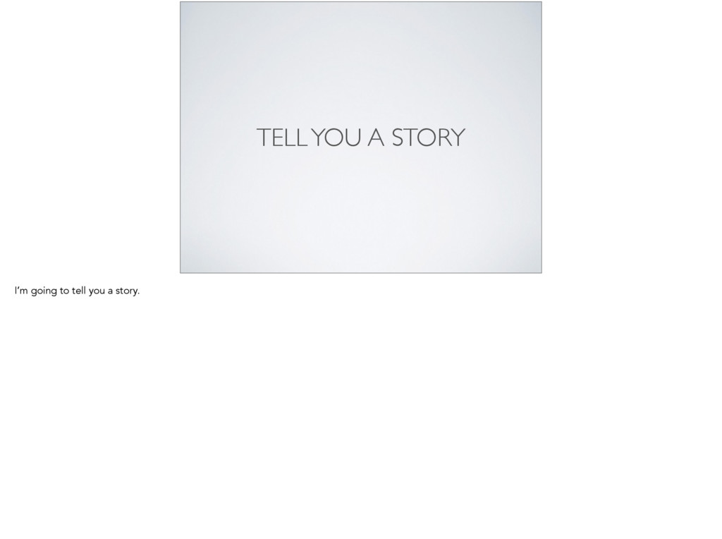 TELL YOU A STORY I'm going to tell you a story.