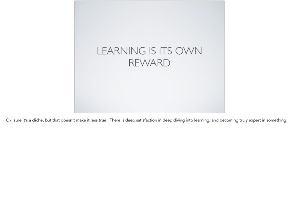 LEARNING IS ITS OWN REWARD Ok, sure it's a clic...