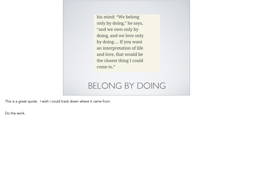 BELONG BY DOING This is a great quote. I wish I...
