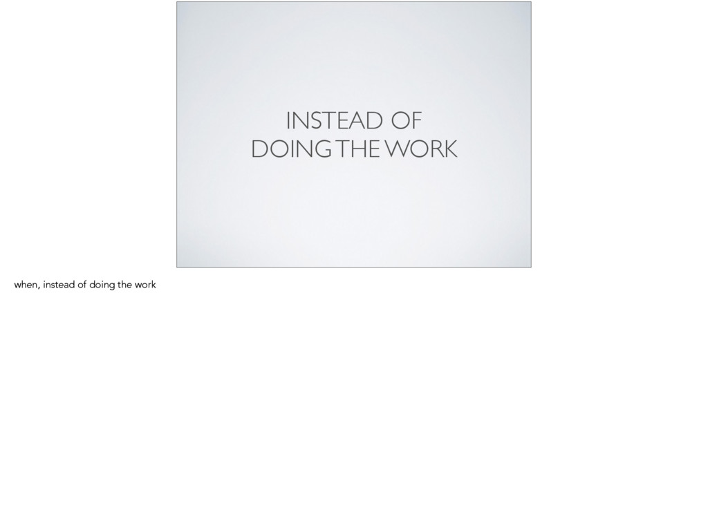 INSTEAD OF   DOING THE WORK when, instead of ...
