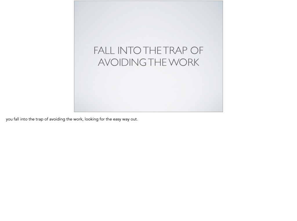 FALL INTO THE TRAP OF  AVOIDING THE WORK you ...