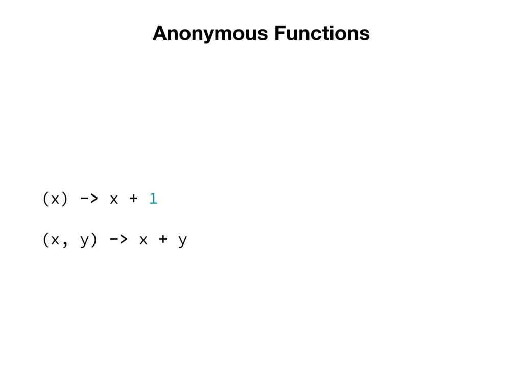 Anonymous Functions (x) -> x + 1 (x, y) -> x + y