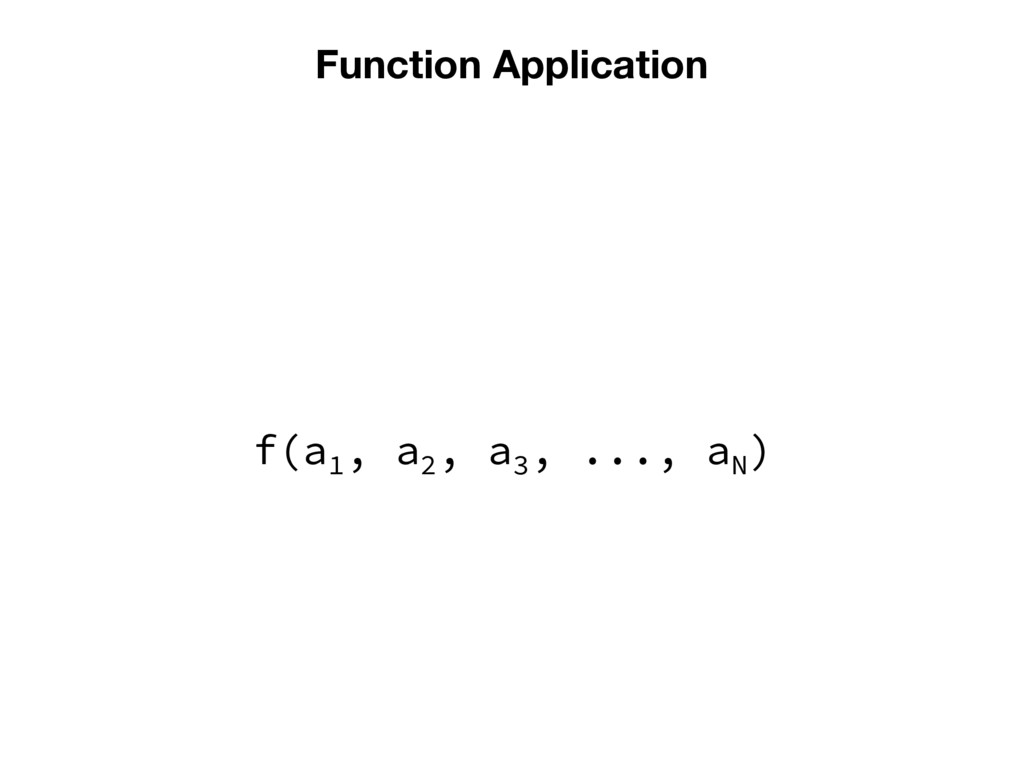 Function Application f(a1 , a2 , a3 , ..., aN )