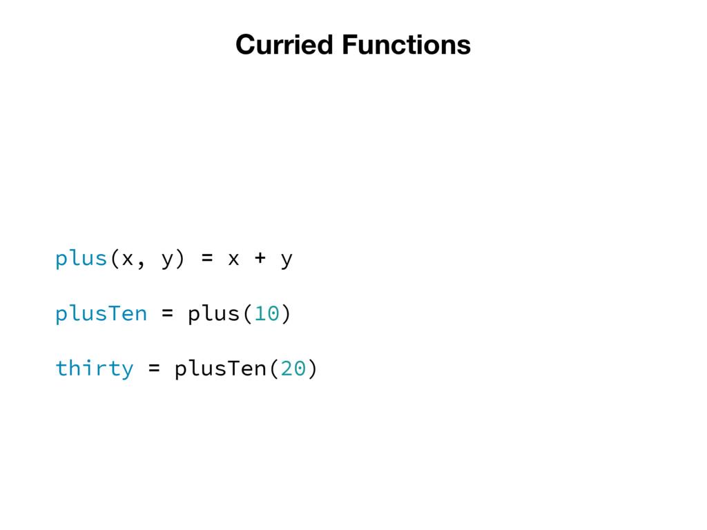 Curried Functions plus(x, y) = x + y plusTen = ...