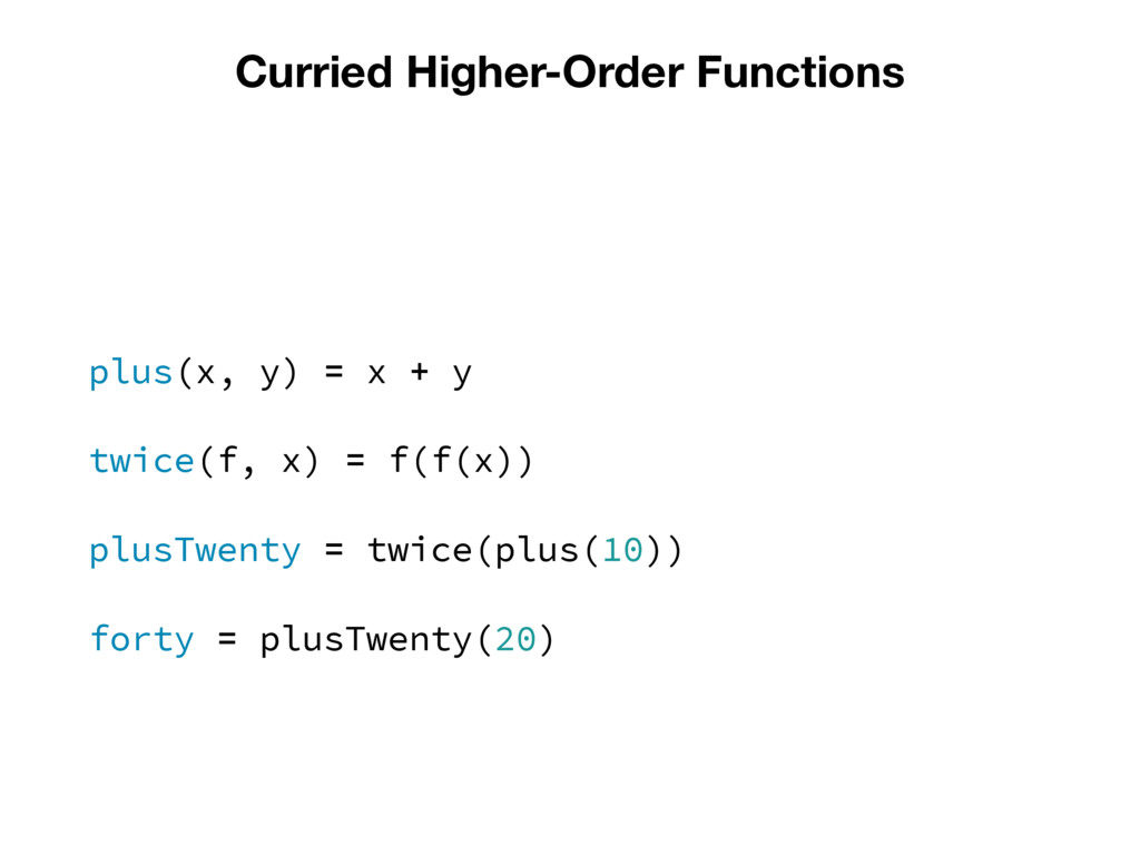 Curried Higher-Order Functions plus(x, y) = x +...