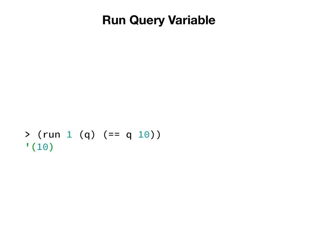 Run Query Variable > (run 1 (q) (== q 10)) '(10)