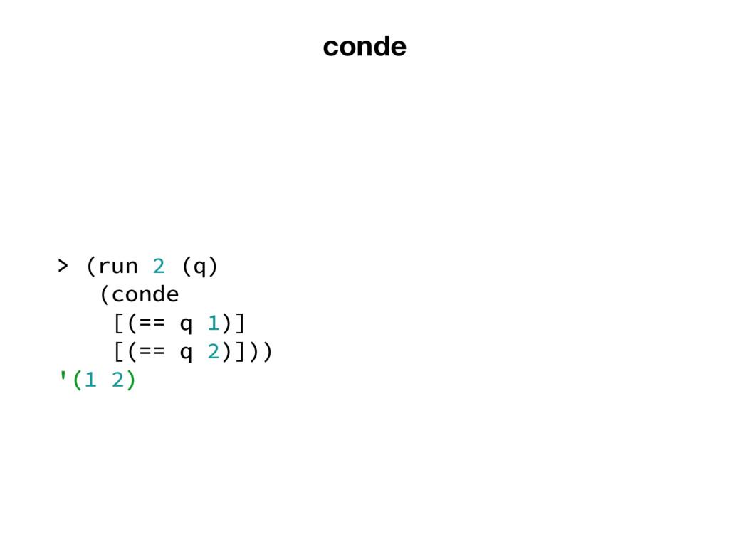 conde > (run 2 (q) (conde [(== q 1)] [(== q 2)]...