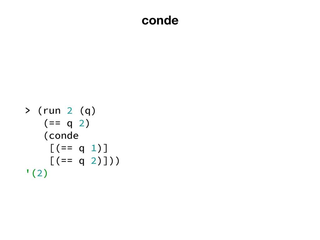 conde > (run 2 (q) (== q 2) (conde [(== q 1)] [...
