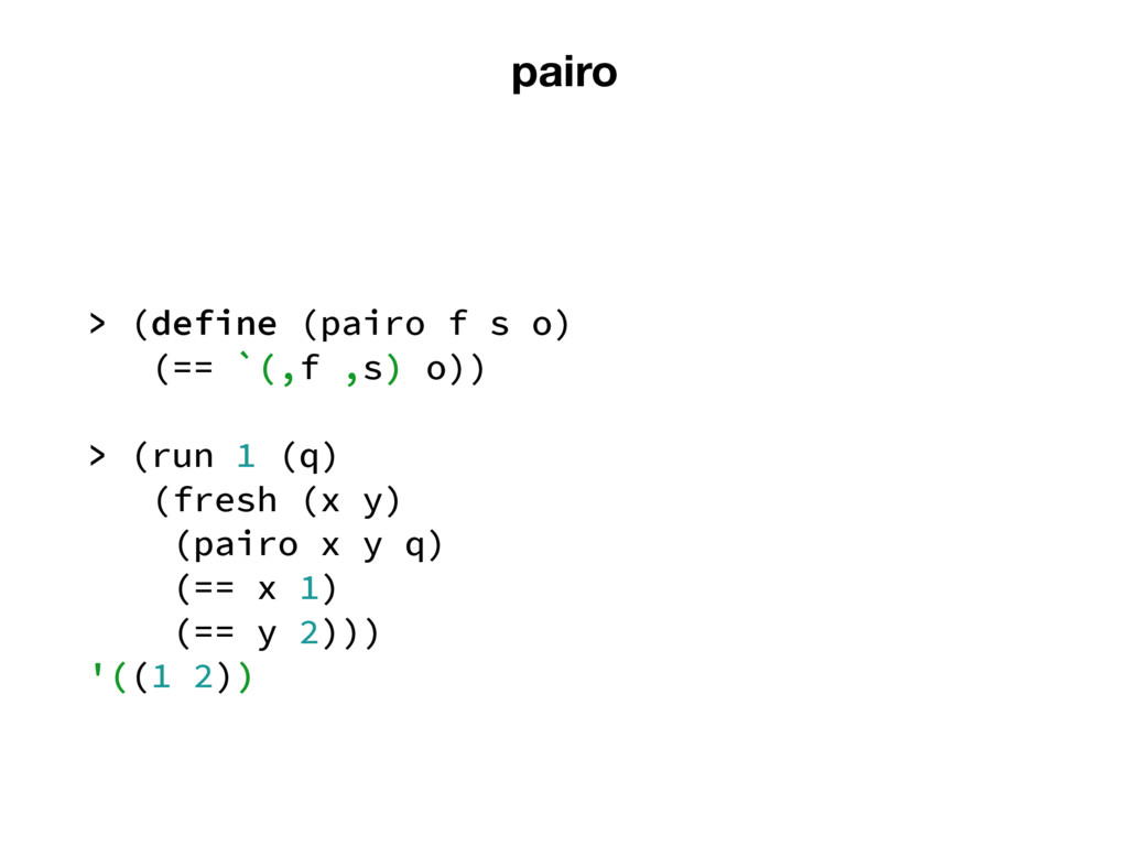 pairo > (define (pairo f s o) (== `(,f ,s) o)) ...