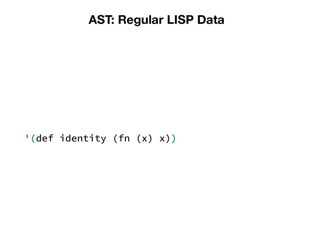 AST: Regular LISP Data '(def identity (fn (x) x...