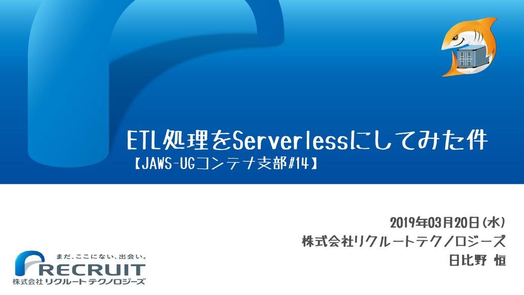2019年03月20日(水) 株式会社リクルートテクノロジーズ 日比野 恒 ETL処理をSer...