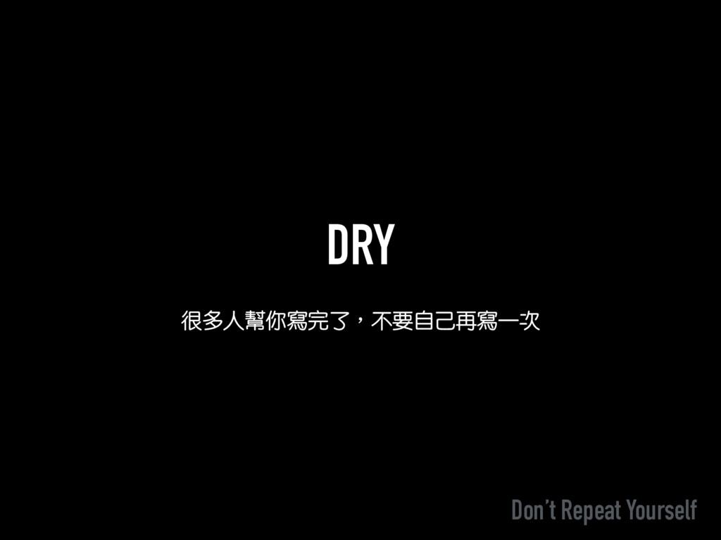 DRY 很多人幫你寫完了︐不要自己再寫一次 Don't Repeat Yourself