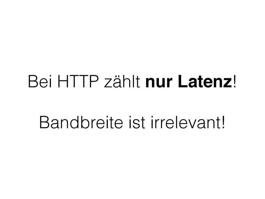 Bei HTTP zählt nur Latenz! Bandbreite ist irrel...