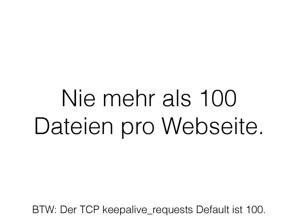 Nie mehr als 100 Dateien pro Webseite. BTW: Der...