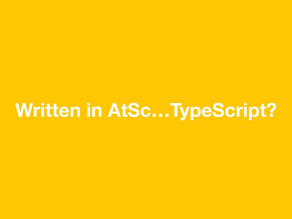 Written in AtSc…TypeScript?