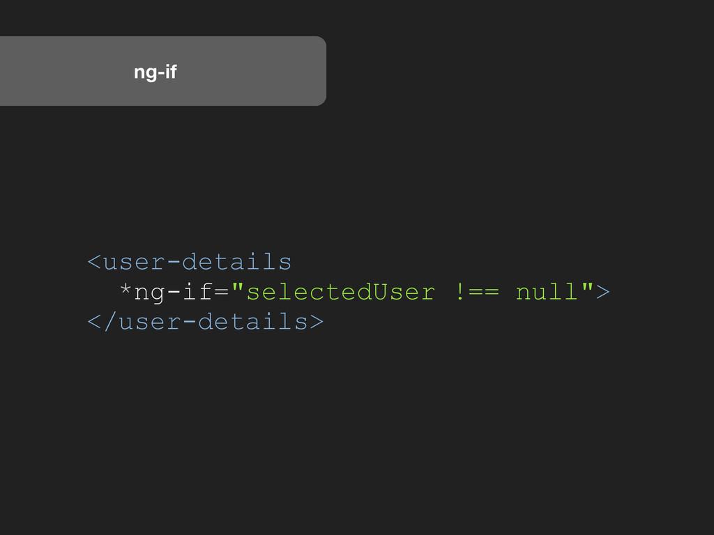 "ng-if <user-details *ng-if=""selectedUser !== nu..."