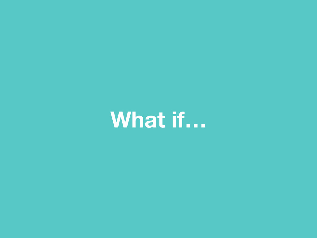 What if…