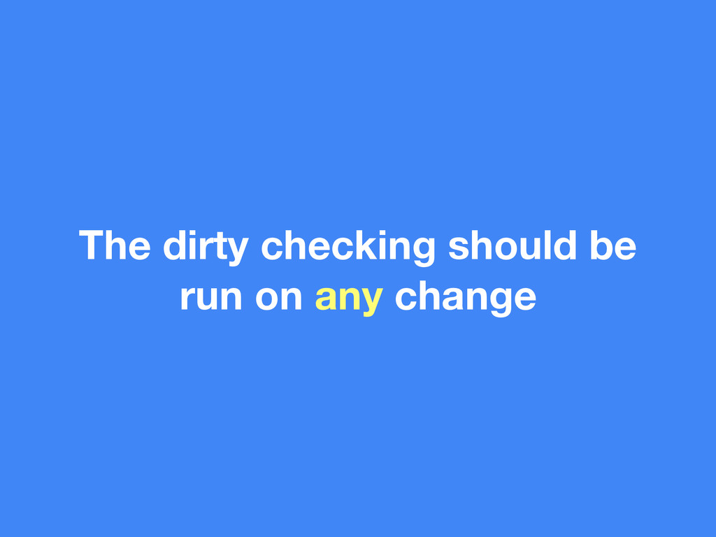 The dirty checking should be run on any change